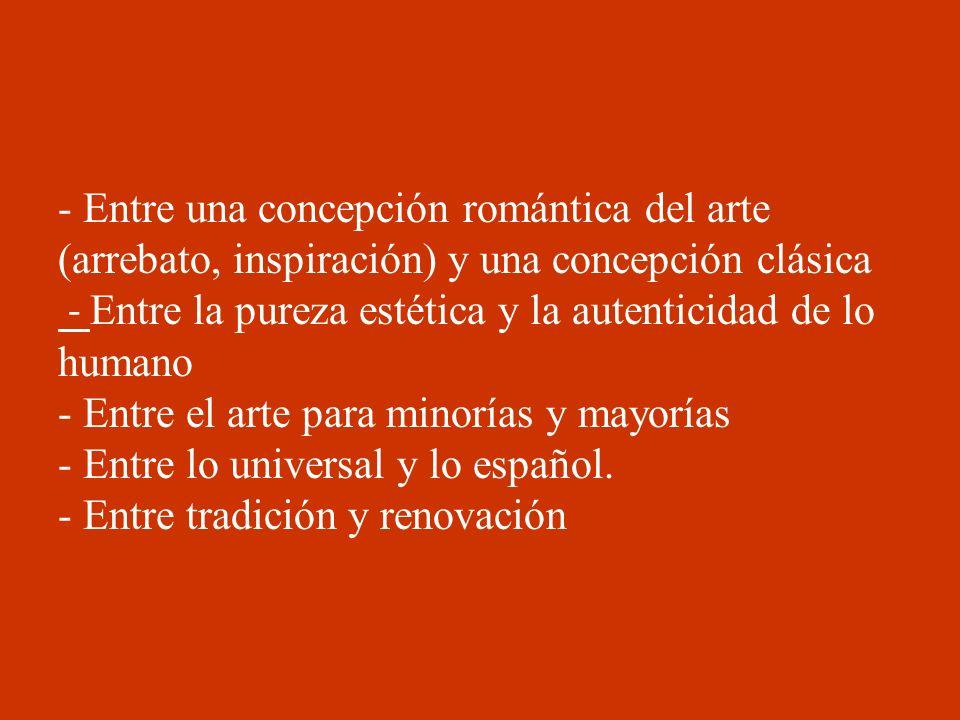 - Entre una concepción romántica del arte (arrebato, inspiración) y una concepción clásica - Entre la pureza estética y la autenticidad de lo humano -