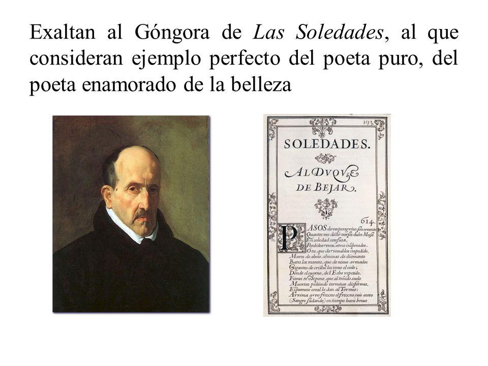 Exaltan al Góngora de Las Soledades, al que consideran ejemplo perfecto del poeta puro, del poeta enamorado de la belleza