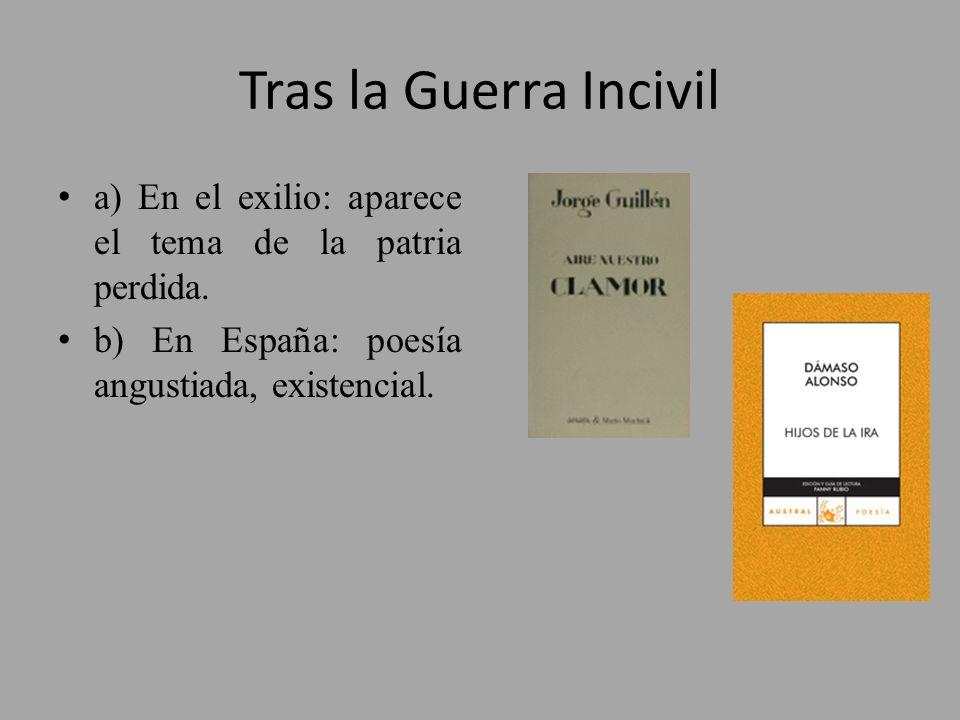 Tras la Guerra Incivil a) En el exilio: aparece el tema de la patria perdida. b) En España: poesía angustiada, existencial.