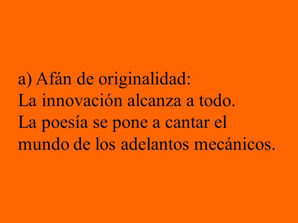 a) Afán de originalidad: La innovación alcanza a todo. La poesía se pone a cantar el mundo de los adelantos mecánicos.