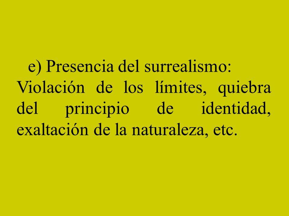 e) Presencia del surrealismo: Violación de los límites, quiebra del principio de identidad, exaltación de la naturaleza, etc.