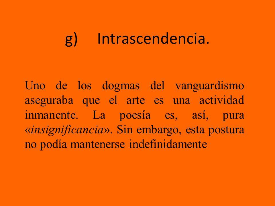 g) Intrascendencia. Uno de los dogmas del vanguardismo aseguraba que el arte es una actividad inmanente. La poesía es, así, pura «insignificancia». Si