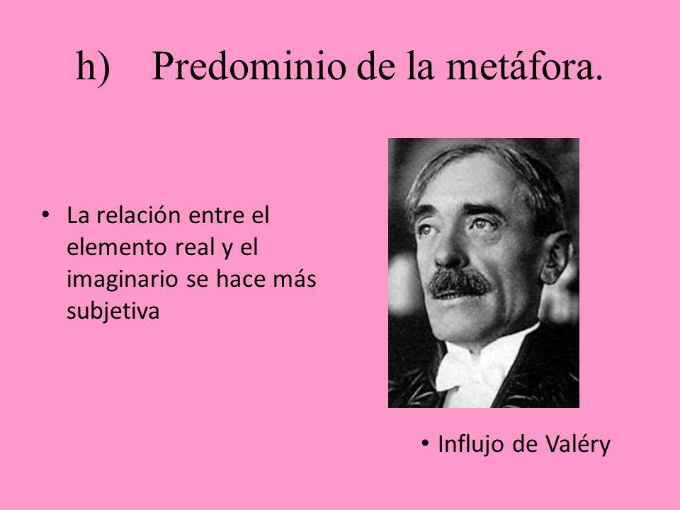 h) Predominio de la metáfora. La relación entre el elemento real y el imaginario se hace más subjetiva Influjo de Valéry