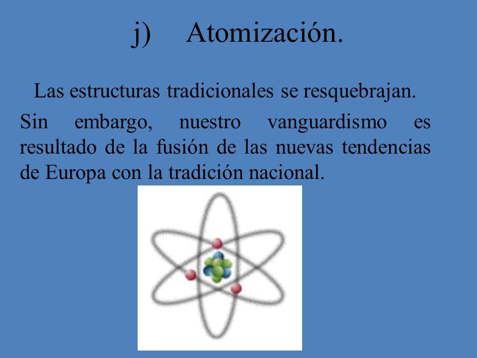 j) Atomización. Las estructuras tradicionales se resquebrajan. Sin embargo, nuestro vanguardismo es resultado de la fusión de las nuevas tendencias de