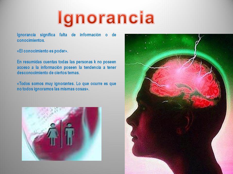 Ignorancia significa falta de información o de conocimientos.