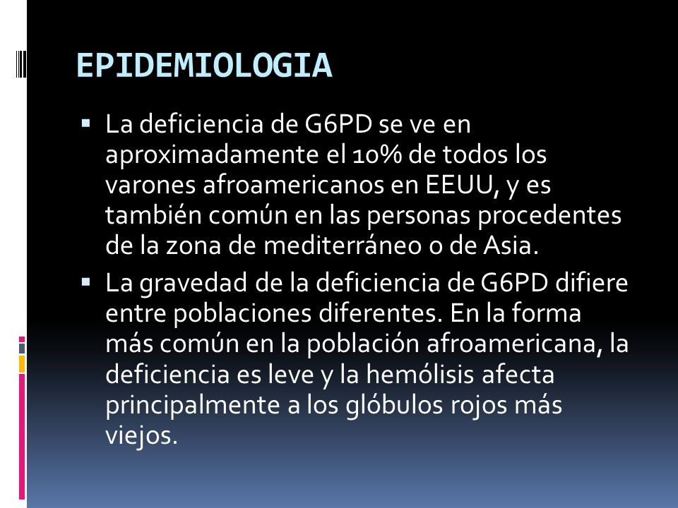 EPIDEMIOLOGIA La deficiencia de G6PD se ve en aproximadamente el 10% de todos los varones afroamericanos en EEUU, y es también común en las personas p