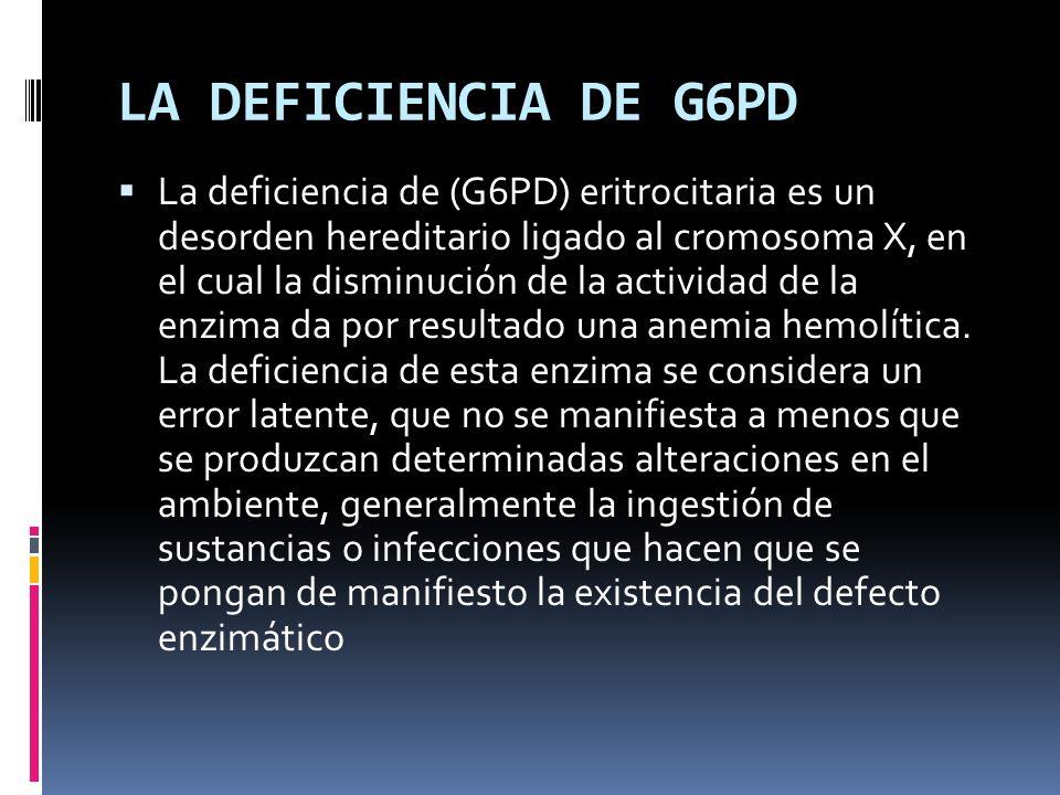 LA DEFICIENCIA DE G6PD La deficiencia de (G6PD) eritrocitaria es un desorden hereditario ligado al cromosoma X, en el cual la disminución de la activi