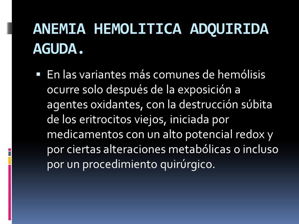 ANEMIA HEMOLITICA ADQUIRIDA AGUDA. En las variantes más comunes de hemólisis ocurre solo después de la exposición a agentes oxidantes, con la destrucc