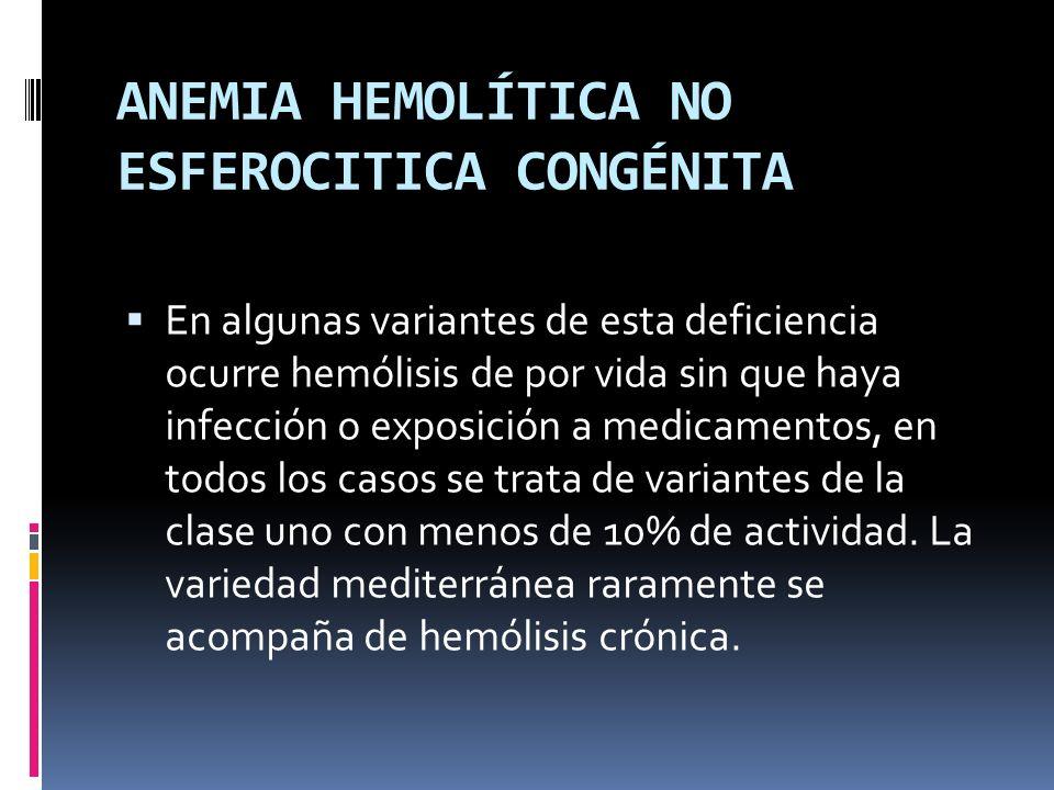 ANEMIA HEMOLÍTICA NO ESFEROCITICA CONGÉNITA En algunas variantes de esta deficiencia ocurre hemólisis de por vida sin que haya infección o exposición