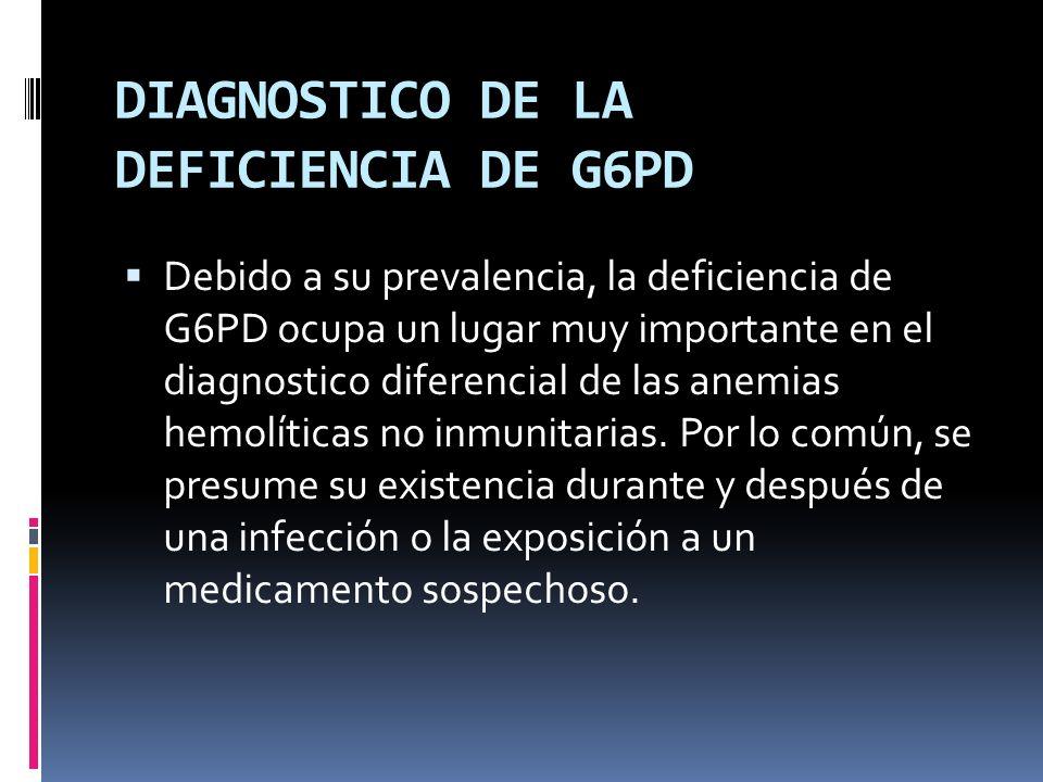 DIAGNOSTICO DE LA DEFICIENCIA DE G6PD Debido a su prevalencia, la deficiencia de G6PD ocupa un lugar muy importante en el diagnostico diferencial de l