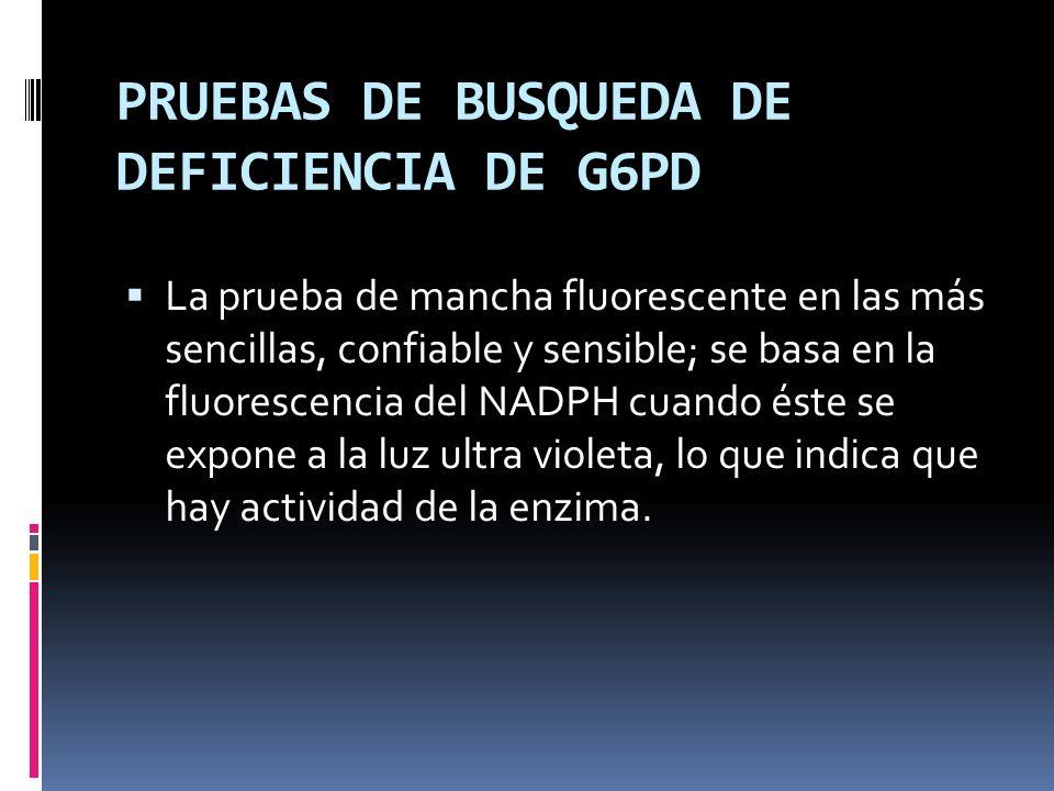 PRUEBAS DE BUSQUEDA DE DEFICIENCIA DE G6PD La prueba de mancha fluorescente en las más sencillas, confiable y sensible; se basa en la fluorescencia de