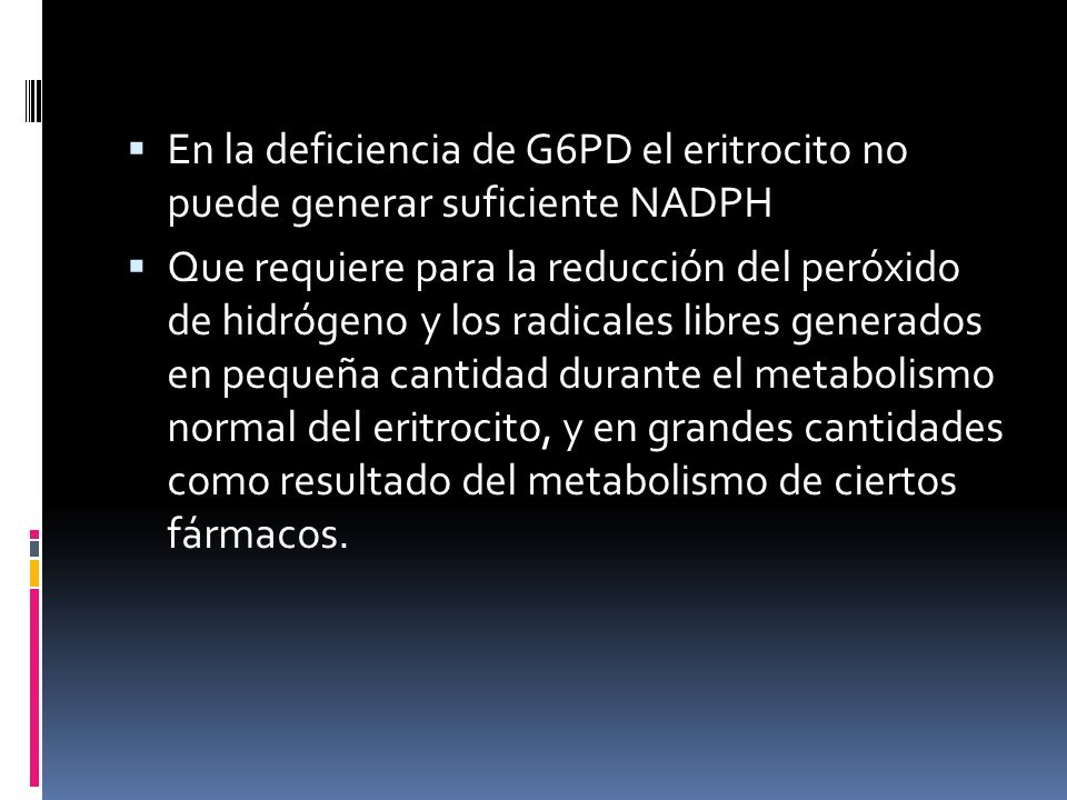 En la deficiencia de G6PD el eritrocito no puede generar suficiente NADPH Que requiere para la reducción del peróxido de hidrógeno y los radicales lib