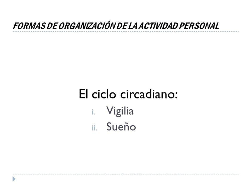 FORMAS DE ORGANIZACIÓN DE LA ACTIVIDAD PERSONAL El ciclo circadiano: i. Vigilia ii. Sueño