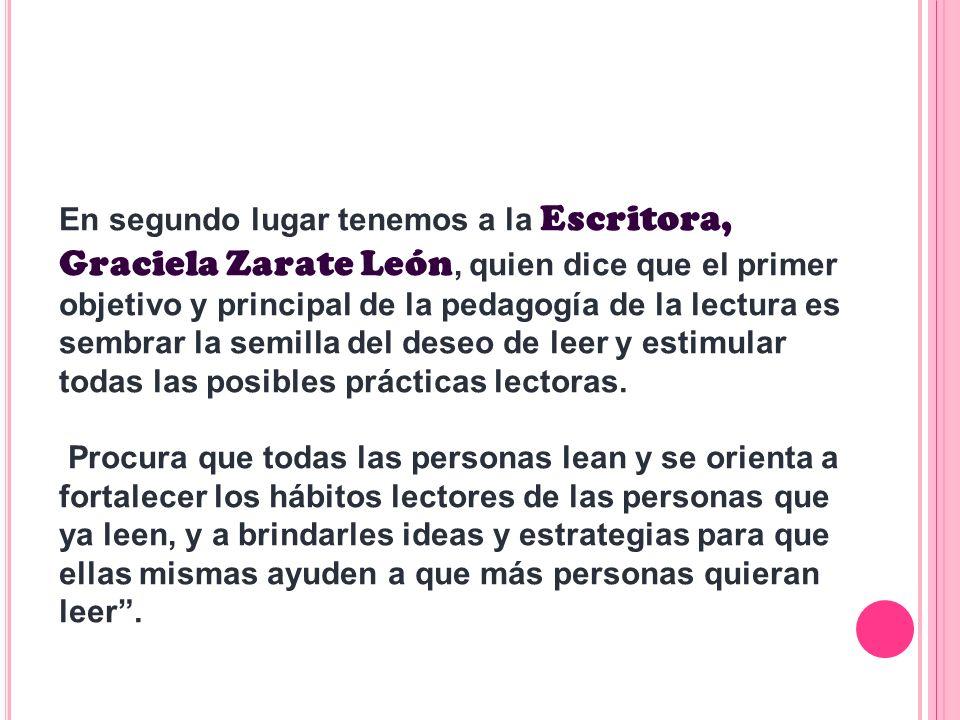 En segundo lugar tenemos a la Escritora, Graciela Zarate León, quien dice que el primer objetivo y principal de la pedagogía de la lectura es sembrar la semilla del deseo de leer y estimular todas las posibles prácticas lectoras.