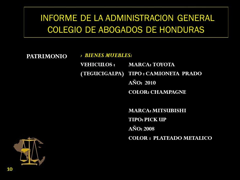 INFORME DE LA ADMINISTRACION GENERAL COLEGIO DE ABOGADOS DE HONDURAS PATRIMONIO BIENES MUEBLES: VEHICULOS :MARCA: TOYOTA ( TEGUCIGALPA) TIPO : CAMIONE