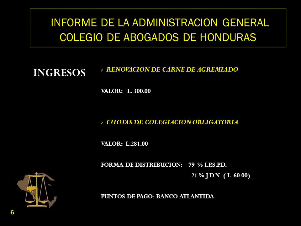 INFORME DE LA ADMINISTRACION GENERAL COLEGIO DE ABOGADOS DE HONDURAS INGRESOS RENOVACION DE CARNE DE AGREMIADO VALOR: L. 300.00 CUOTAS DE COLEGIACION