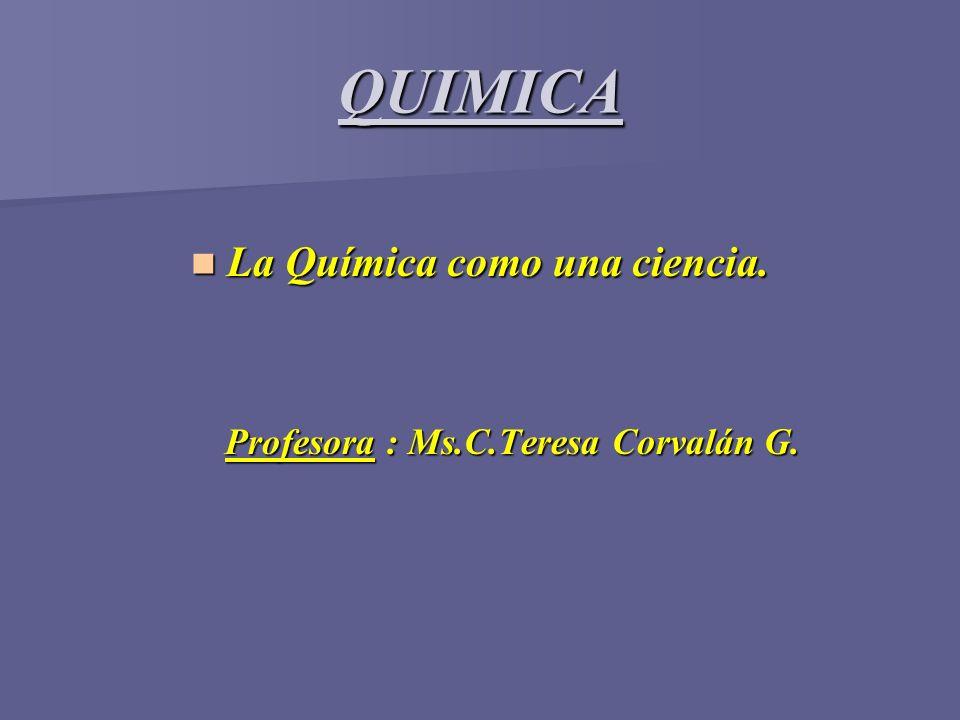 QUIMICA La Química como una ciencia. La Química como una ciencia. Profesora : Ms.C.Teresa Corvalán G. Profesora : Ms.C.Teresa Corvalán G.