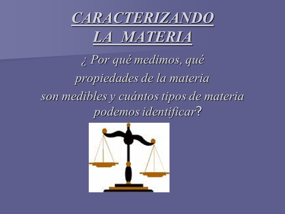 CARACTERIZANDO LA MATERIA ¿ Por qué medimos, qué propiedades de la materia son medibles y cuántos tipos de materia podemos identificar ?