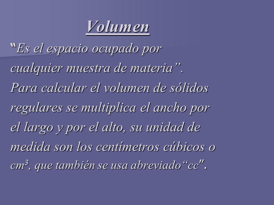 Volumen Es el espacio ocupado por Es el espacio ocupado por cualquier muestra de materia. Para calcular el volumen de sólidos regulares se multiplica