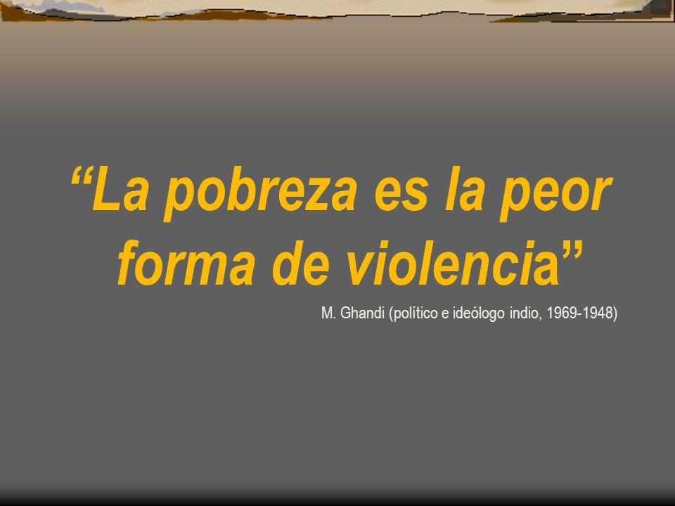 La pobreza es la peor forma de violenci a M. Ghandi (político e ideólogo indio, 1969-1948)