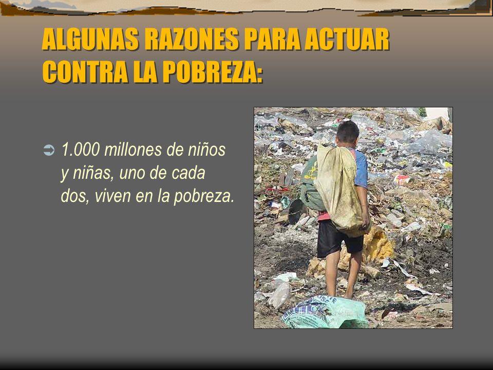 ALGUNAS RAZONES PARA ACTUAR CONTRA LA POBREZA: 1.000 millones de niños y niñas, uno de cada dos, viven en la pobreza.
