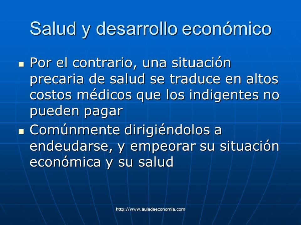 http://www.auladeeconomia.com Salud y desarrollo económico Por el contrario, una situación precaria de salud se traduce en altos costos médicos que lo