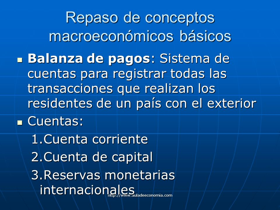 http://www.auladeeconomia.com Repaso de conceptos macroeconómicos básicos Balanza de pagos: Sistema de cuentas para registrar todas las transacciones