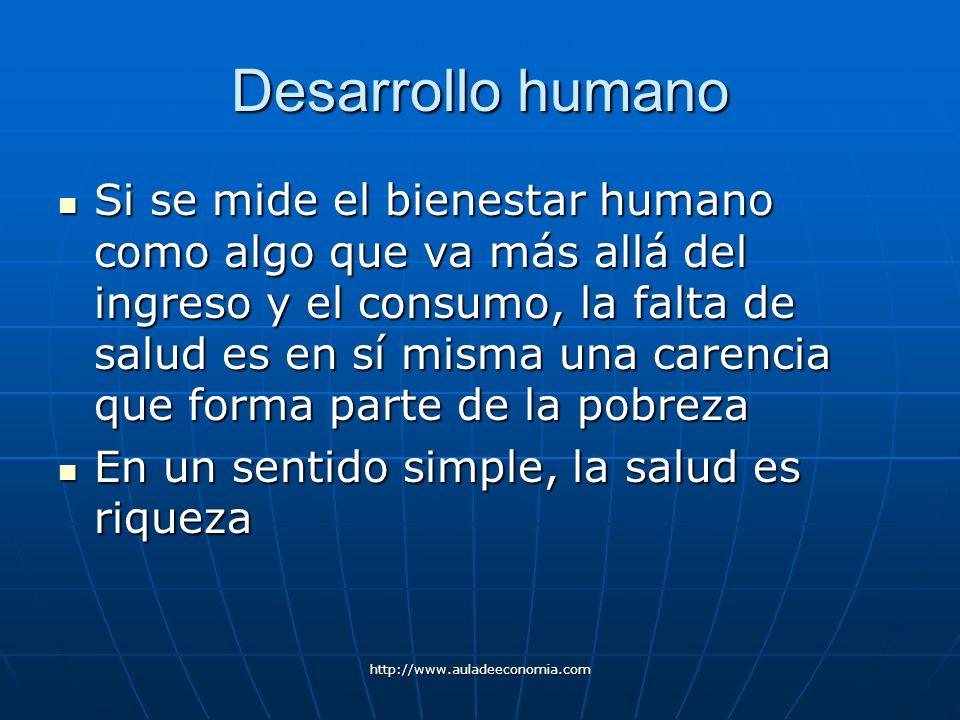 http://www.auladeeconomia.com Desarrollo humano Si se mide el bienestar humano como algo que va más allá del ingreso y el consumo, la falta de salud e