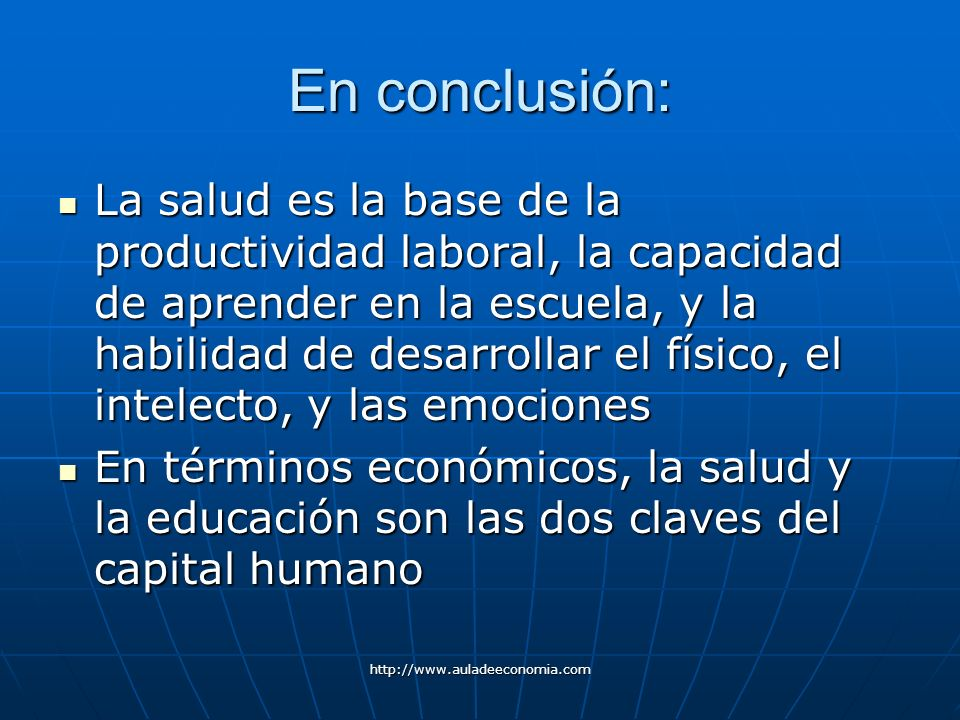 http://www.auladeeconomia.com En conclusión: La salud es la base de la productividad laboral, la capacidad de aprender en la escuela, y la habilidad d