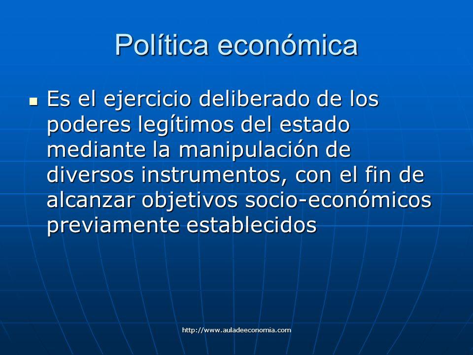 http://www.auladeeconomia.com Política económica Es el ejercicio deliberado de los poderes legítimos del estado mediante la manipulación de diversos i