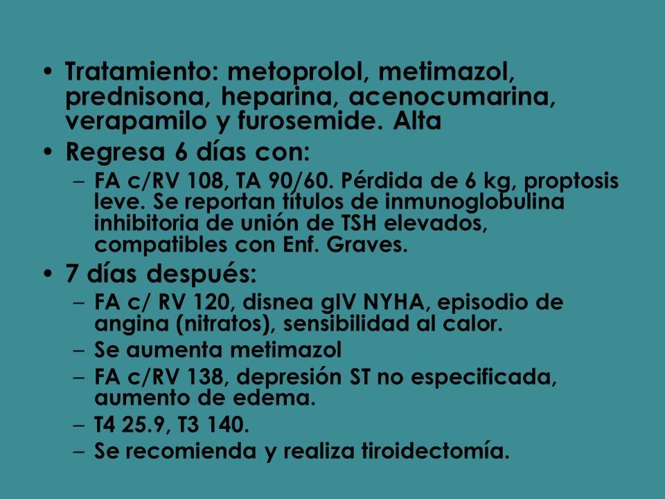 Tratamiento: metoprolol, metimazol, prednisona, heparina, acenocumarina, verapamilo y furosemide. Alta Regresa 6 días con: – FA c/RV 108, TA 90/60. Pé