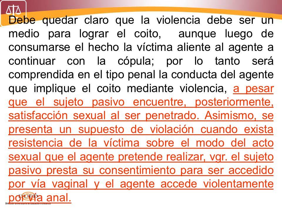 Debe quedar claro que la violencia debe ser un medio para lograr el coito, aunque luego de consumarse el hecho la víctima aliente al agente a continua