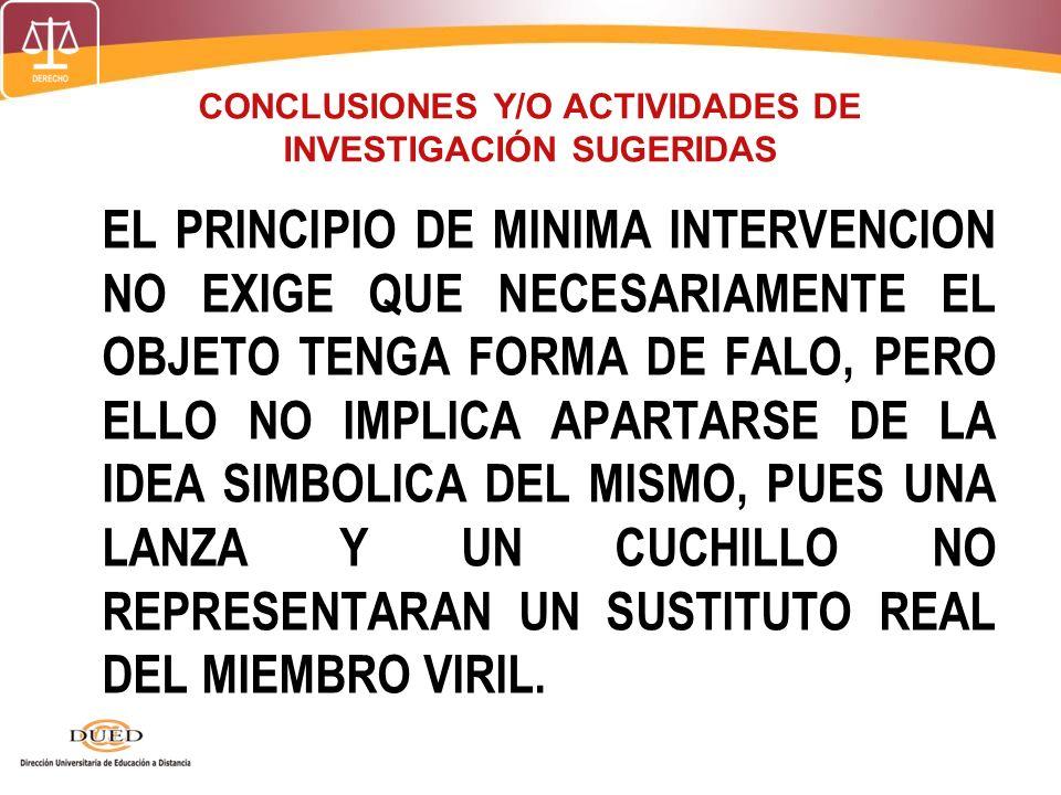 CONCLUSIONES Y/O ACTIVIDADES DE INVESTIGACIÓN SUGERIDAS EL PRINCIPIO DE MINIMA INTERVENCION NO EXIGE QUE NECESARIAMENTE EL OBJETO TENGA FORMA DE FALO,