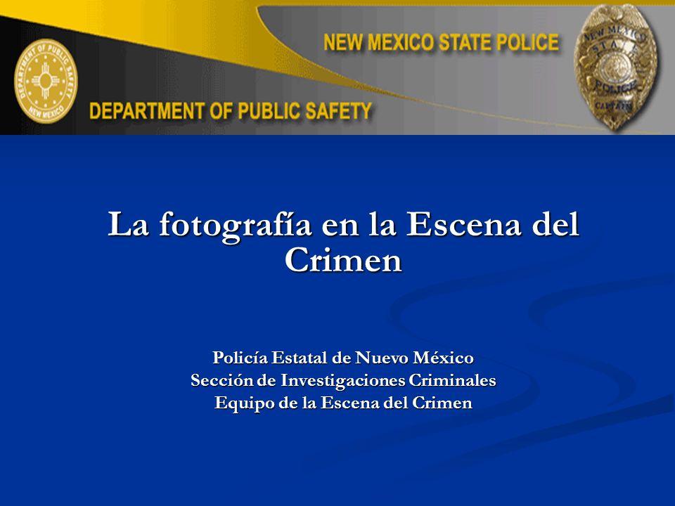 La fotografía en la Escena del Crimen Policía Estatal de Nuevo México Sección de Investigaciones Criminales Equipo de la Escena del Crimen