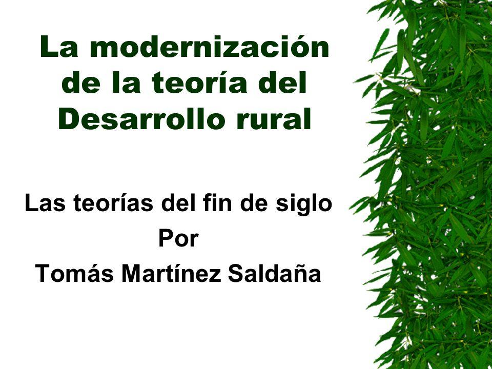 La modernización de la teoría del Desarrollo rural Las teorías del fin de siglo Por Tomás Martínez Saldaña
