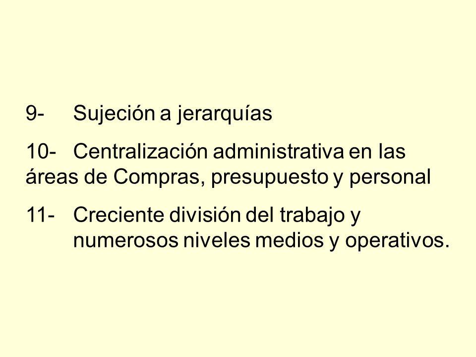 9-Sujeción a jerarquías 10-Centralización administrativa en las áreas de Compras, presupuesto y personal 11-Creciente división del trabajo y numerosos