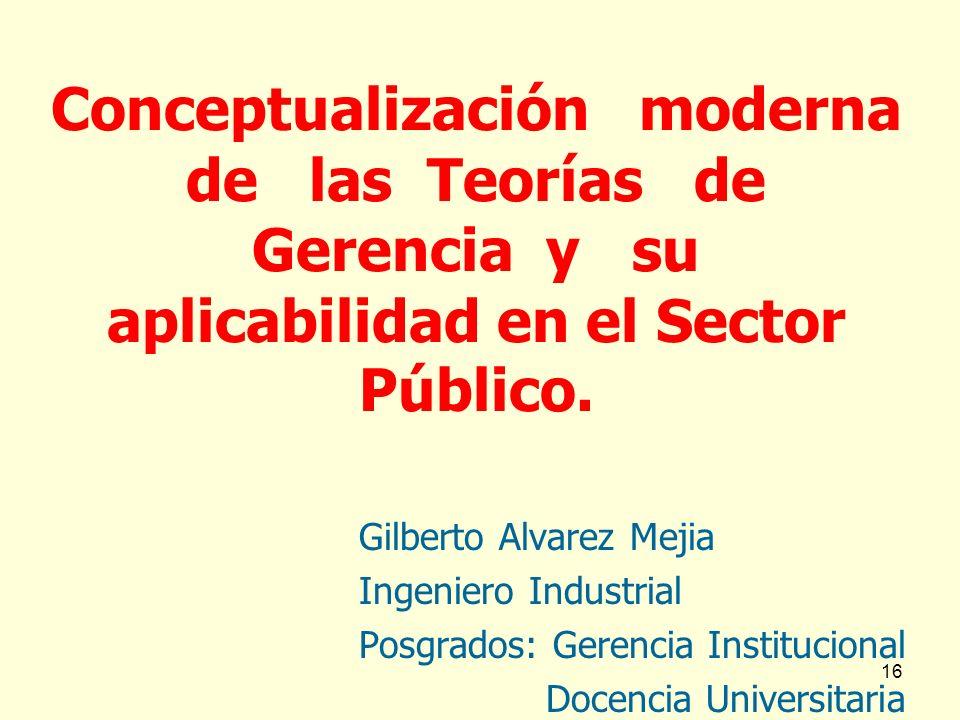 16 Conceptualización moderna de las Teorías de Gerencia y su aplicabilidad en el Sector Público. Gilberto Alvarez Mejia Ingeniero Industrial Posgrados