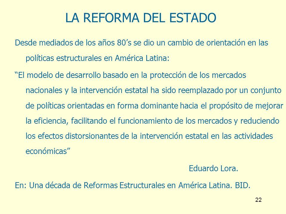 22 LA REFORMA DEL ESTADO Desde mediados de los años 80s se dio un cambio de orientación en las políticas estructurales en América Latina: El modelo de