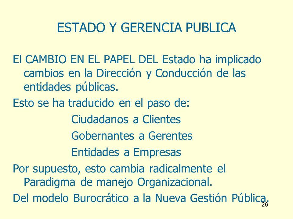 26 ESTADO Y GERENCIA PUBLICA El CAMBIO EN EL PAPEL DEL Estado ha implicado cambios en la Dirección y Conducción de las entidades públicas. Esto se ha