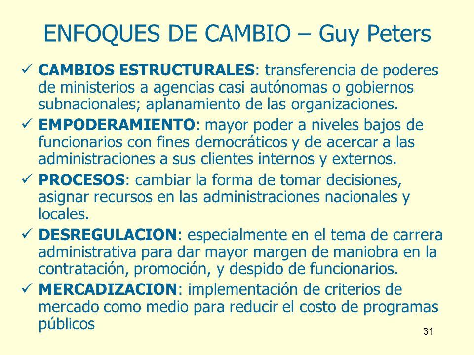 31 ENFOQUES DE CAMBIO – Guy Peters CAMBIOS ESTRUCTURALES: transferencia de poderes de ministerios a agencias casi autónomas o gobiernos subnacionales;
