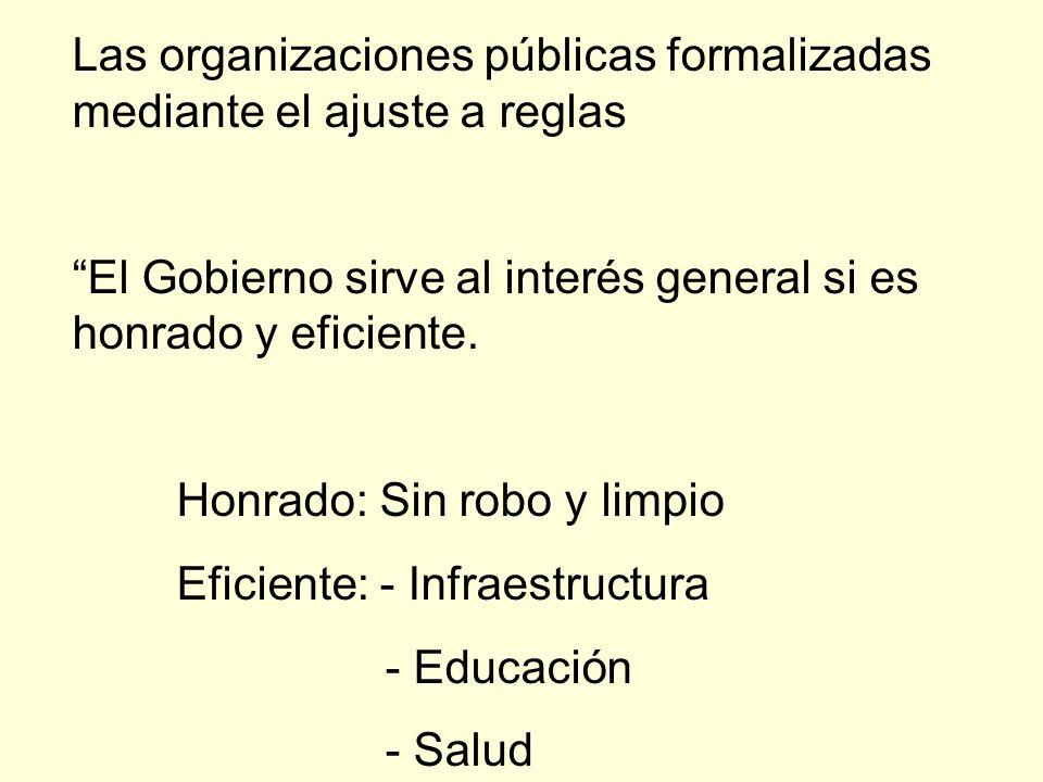 Las organizaciones públicas formalizadas mediante el ajuste a reglas El Gobierno sirve al interés general si es honrado y eficiente. Honrado: Sin robo