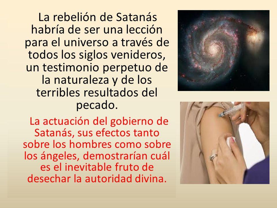 La rebelión de Satanás habría de ser una lección para el universo a través de todos los siglos venideros, un testimonio perpetuo de la naturaleza y de