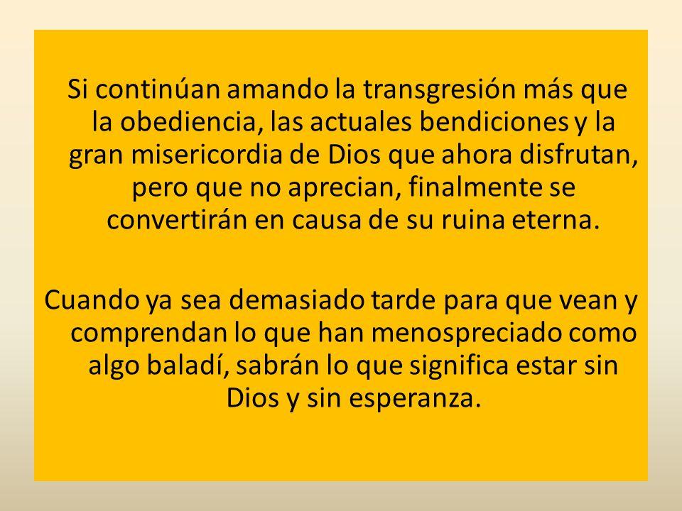 Si continúan amando la transgresión más que la obediencia, las actuales bendiciones y la gran misericordia de Dios que ahora disfrutan, pero que no ap