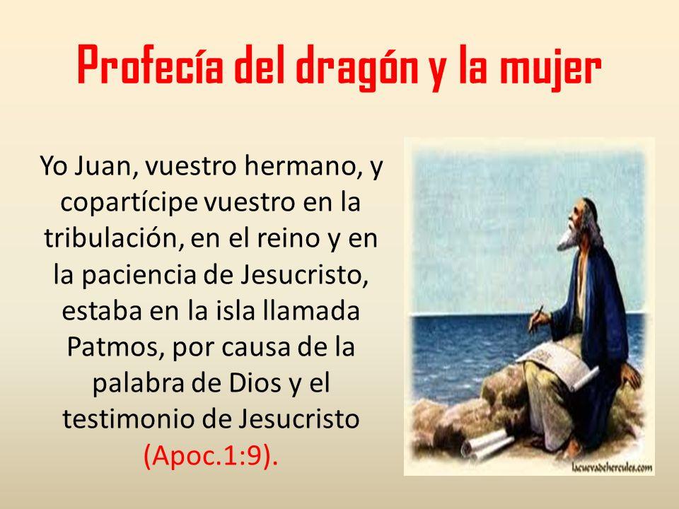 Profecía del dragón y la mujer Yo Juan, vuestro hermano, y copartícipe vuestro en la tribulación, en el reino y en la paciencia de Jesucristo, estaba