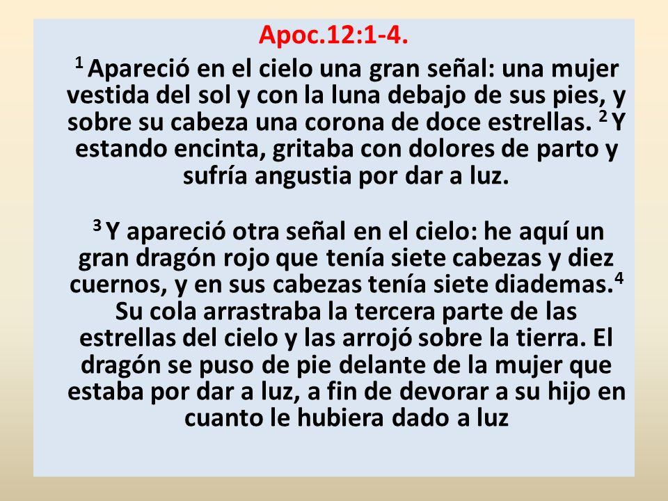 Apoc.12:1-4. 1 Apareció en el cielo una gran señal: una mujer vestida del sol y con la luna debajo de sus pies, y sobre su cabeza una corona de doce e