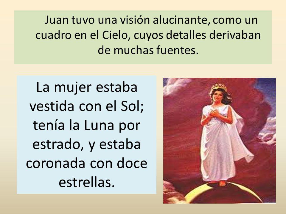 Juan tuvo una visión alucinante, como un cuadro en el Cielo, cuyos detalles derivaban de muchas fuentes. La mujer estaba vestida con el Sol; tenía la