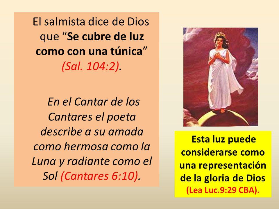 El salmista dice de Dios que Se cubre de luz como con una túnica (Sal. 104:2). En el Cantar de los Cantares el poeta describe a su amada como hermosa