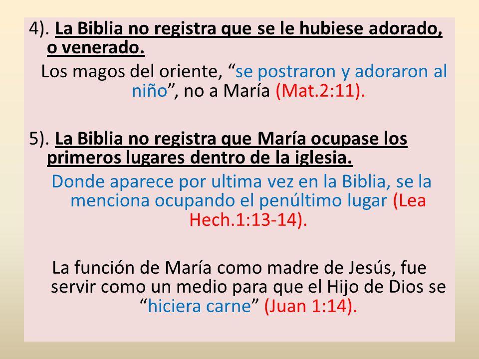 4). La Biblia no registra que se le hubiese adorado, o venerado. Los magos del oriente, se postraron y adoraron al niño, no a María (Mat.2:11). 5). La