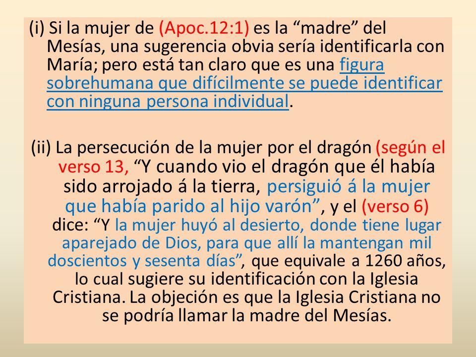 (i) Si la mujer de (Apoc.12:1) es la madre del Mesías, una sugerencia obvia sería identificarla con María; pero está tan claro que es una figura sobre
