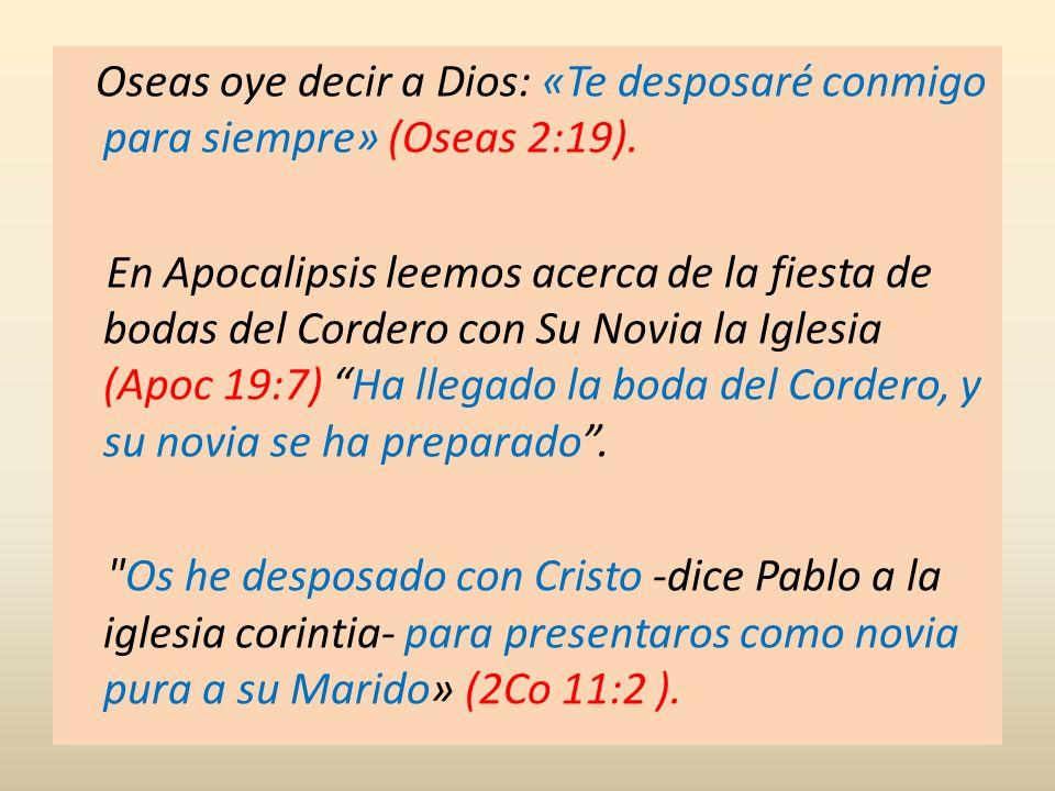 Oseas oye decir a Dios: «Te desposaré conmigo para siempre» (Oseas 2:19). En Apocalipsis leemos acerca de la fiesta de bodas del Cordero con Su Novia